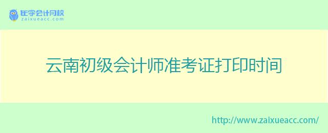 云南初级会计师准考证打印时间