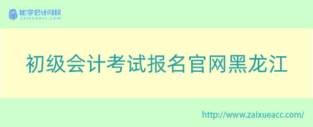 初级会计考试报名官网黑龙江