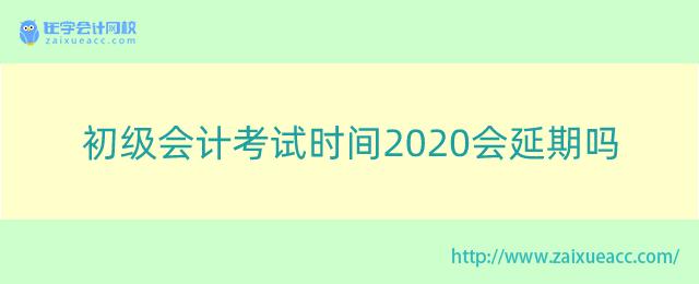 初级会计考试时间2020会延期吗