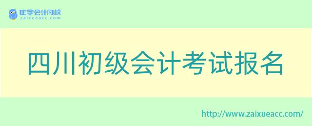 四川初级会计考试报名