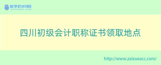 四川初级会计职称证书领取地点