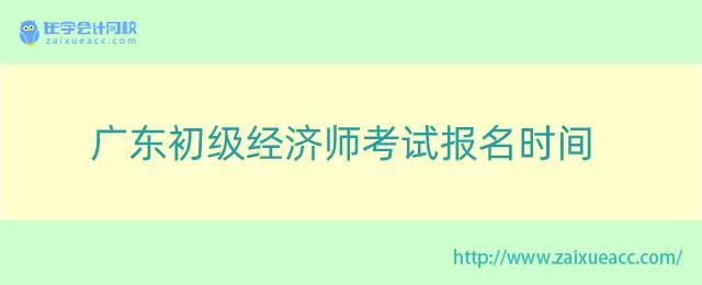 广东初级经济师考试报名时间