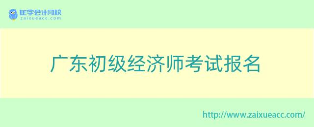 广东初级经济师考试报名
