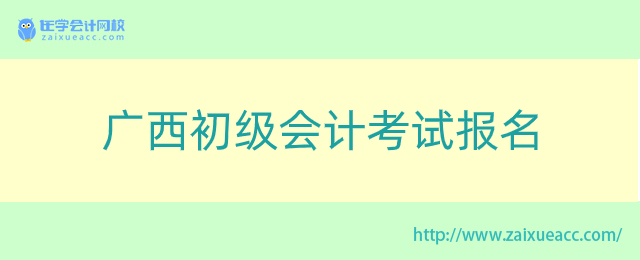 广西初级会计考试报名