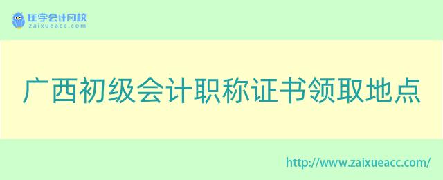 广西初级会计职称证书领取地点