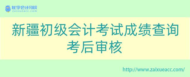 新疆初级会计考试成绩查询考后审核