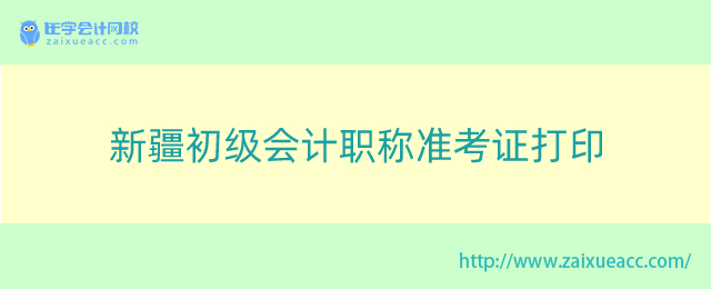 新疆初级会计职称准考证打印