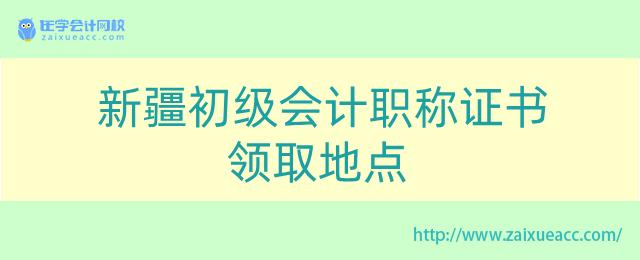 新疆初级会计职称证书领取地点