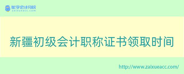新疆初级会计职称证书领取时间