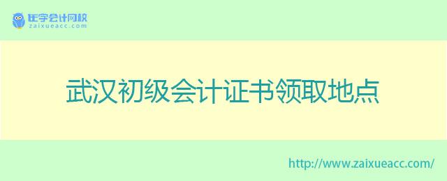 武汉初级会计证书领取地点