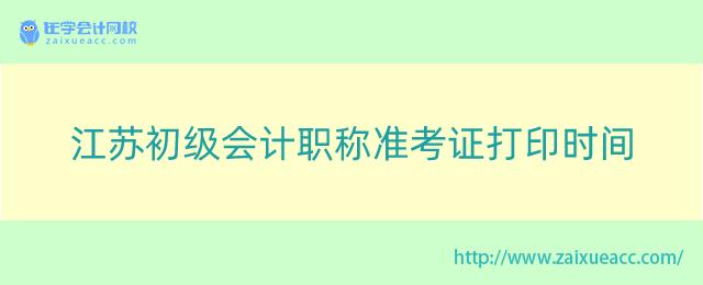 江苏初级会计职称准考证打印时间