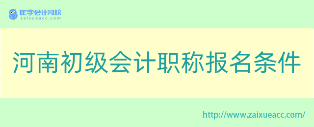 河南初级会计职称报名条件