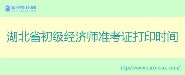 湖北省初级经济师准考证打印时间