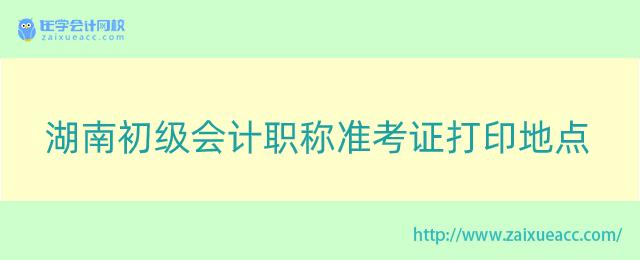 湖南初级会计职称准考证打印地点