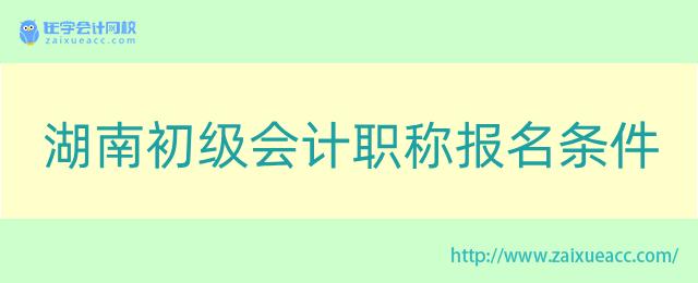 湖南初级会计职称报名条件