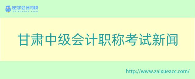 甘肃中级会计职称考试新闻