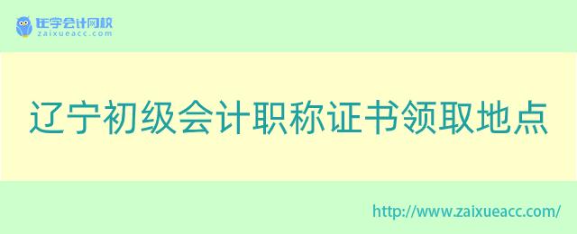 辽宁初级会计职称证书领取地点