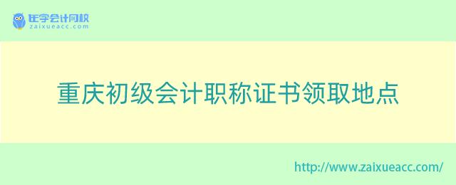 重庆初级会计职称证书领取地点