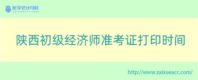 陕西初级经济师准考证打印时间
