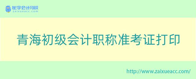 青海初级会计职称准考证打印