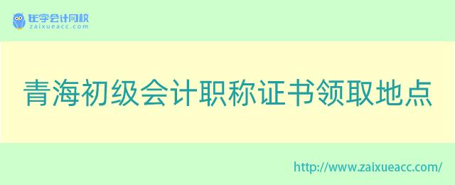青海初级会计职称证书领取地点