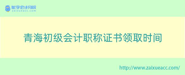 青海初级会计职称证书领取时间