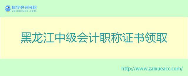 黑龙江中级会计职称证书领取