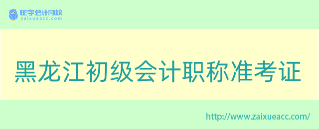 黑龙江初级会计职称准考证