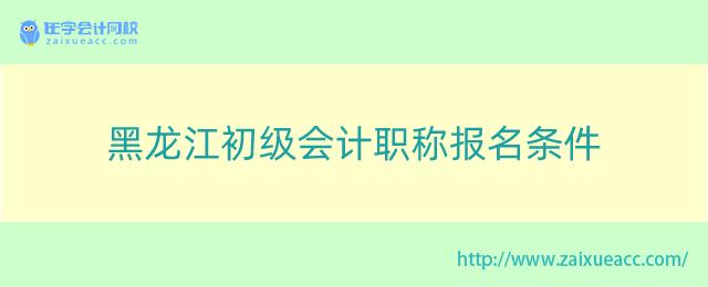 黑龙江初级会计职称报名条件
