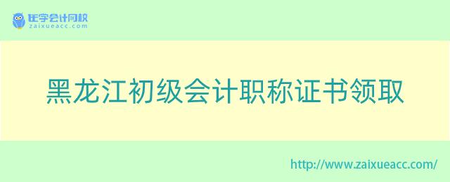 黑龙江初级会计职称证书领取